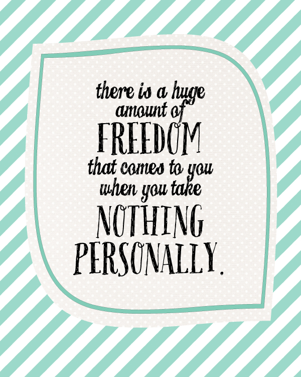Take Nothing Personally... it's a burden we don't need to carry!