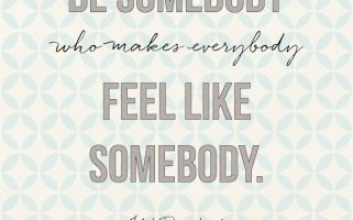 """""""Be somebody who makes everybody feel like somebody.""""  Love this quote!  landeelu.com"""