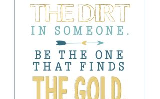 Find the gold in others, rather than the dirt.  Love this quote!   Printable from landeelu.com