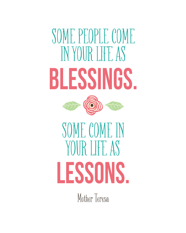 Mother Teresa Quote | landeelu.com  Some people come into your life as blessings.  Some come in your life as lessons.